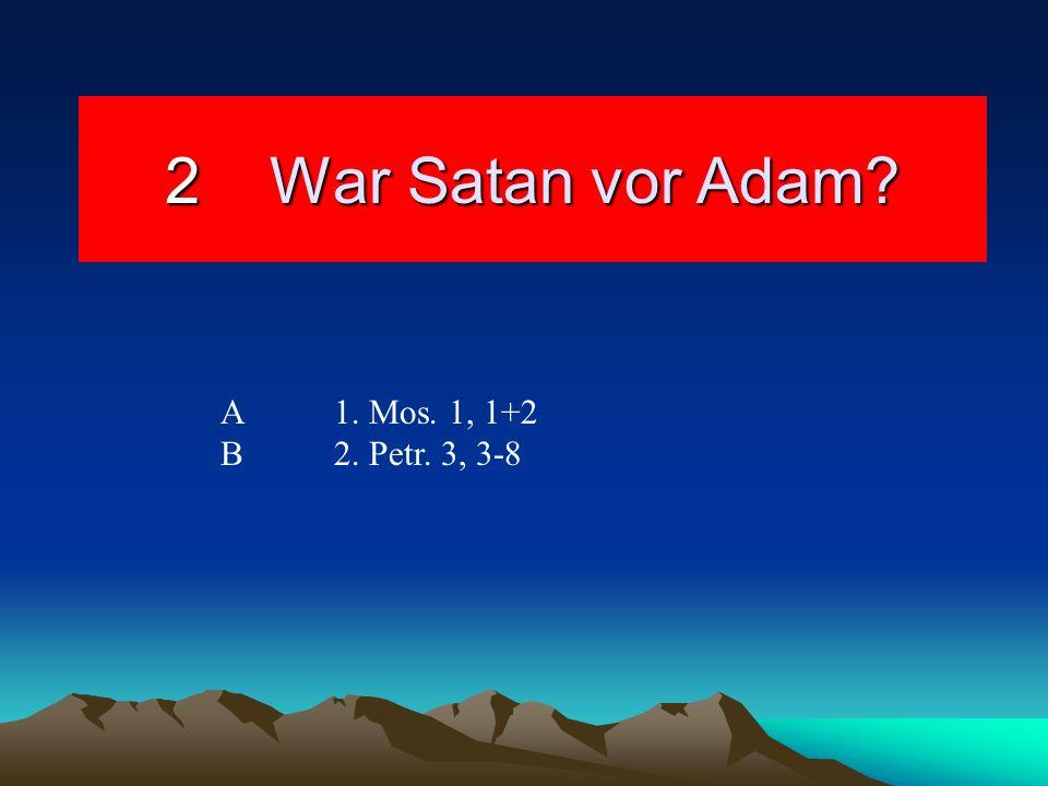 2War Satan vor Adam? A 1. Mos. 1, 1+2 B 2. Petr. 3, 3-8