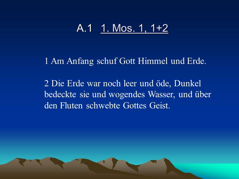 A.11. Mos. 1, 1+2 1 Am Anfang schuf Gott Himmel und Erde. 2 Die Erde war noch leer und öde, Dunkel bedeckte sie und wogendes Wasser, und über den Flut