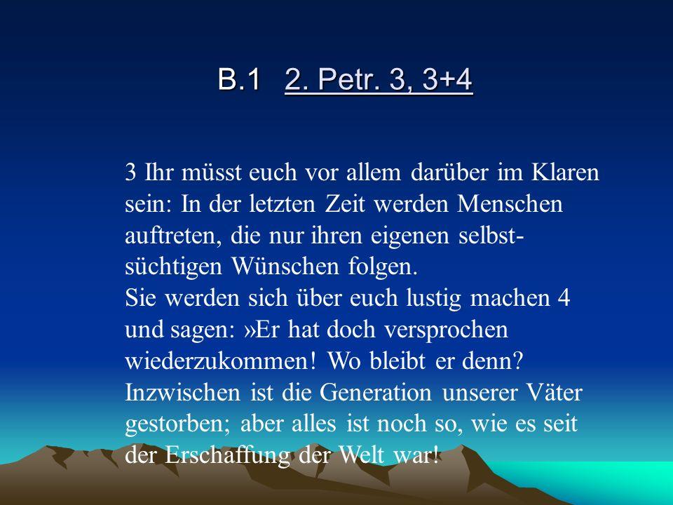 B.12. Petr. 3, 3+4 3 Ihr müsst euch vor allem darüber im Klaren sein: In der letzten Zeit werden Menschen auftreten, die nur ihren eigenen selbst- süc
