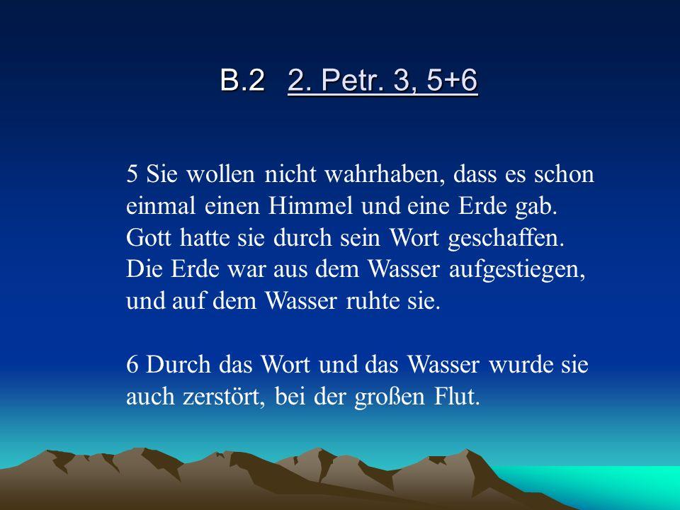 B.22. Petr. 3, 5+6 5 Sie wollen nicht wahrhaben, dass es schon einmal einen Himmel und eine Erde gab. Gott hatte sie durch sein Wort geschaffen. Die E