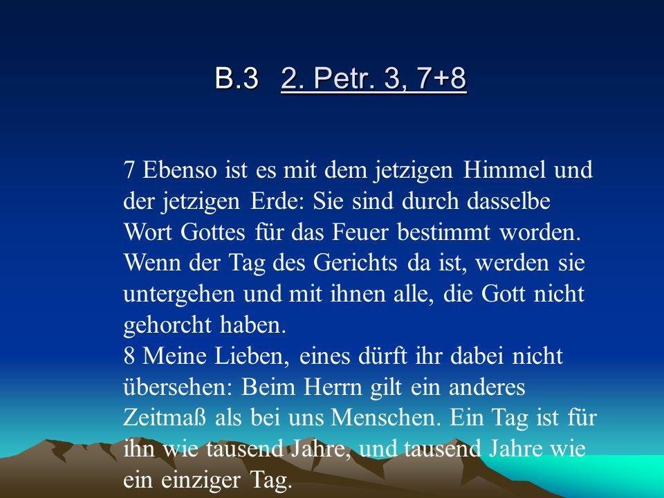 B.32. Petr. 3, 7+8 7 Ebenso ist es mit dem jetzigen Himmel und der jetzigen Erde: Sie sind durch dasselbe Wort Gottes für das Feuer bestimmt worden. W