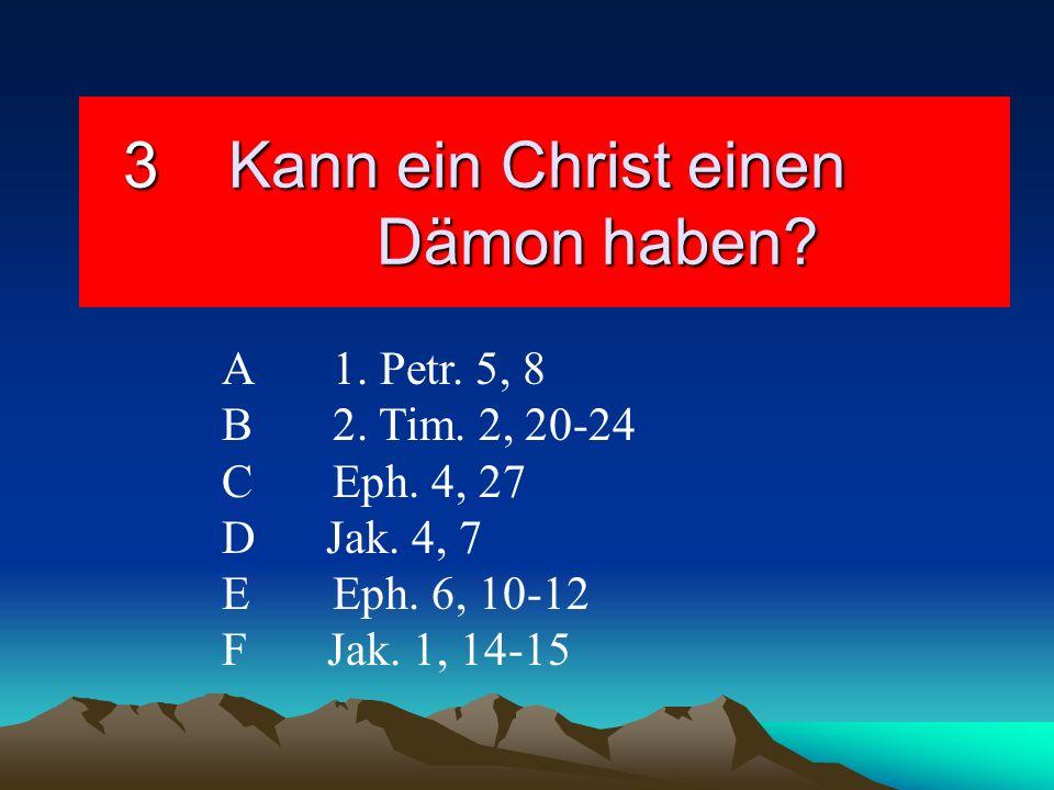 3Kann ein Christ einen Dämon haben? A1. Petr. 5, 8 B2. Tim. 2, 20-24 C Eph. 4, 27 D Jak. 4, 7 EEph. 6, 10-12 F Jak. 1, 14-15