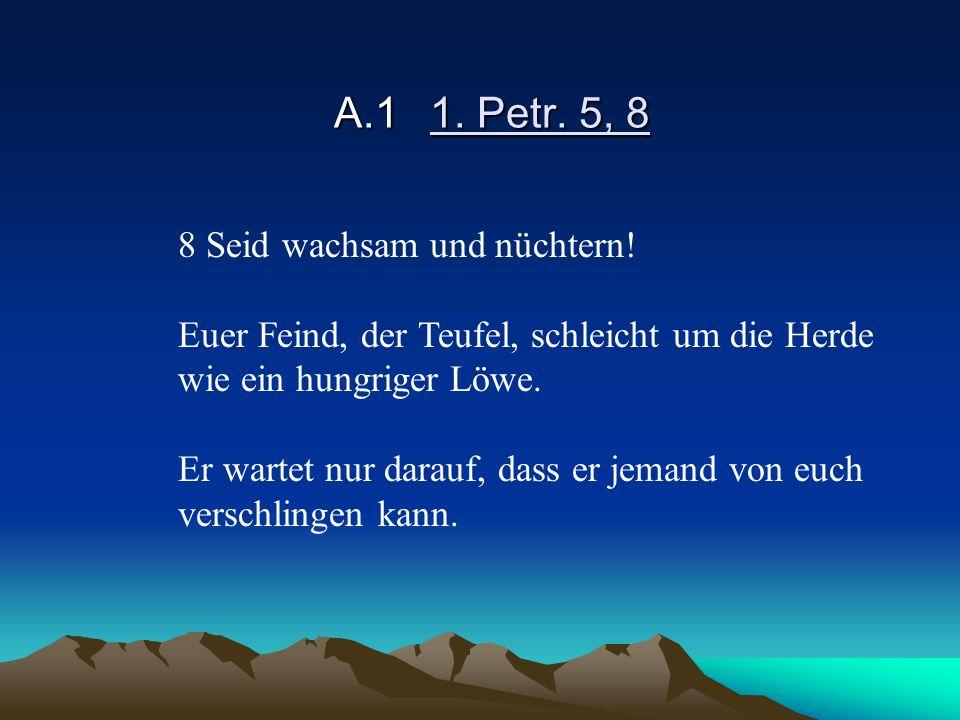 A.11. Petr. 5, 8 8 Seid wachsam und nüchtern! Euer Feind, der Teufel, schleicht um die Herde wie ein hungriger Löwe. Er wartet nur darauf, dass er jem