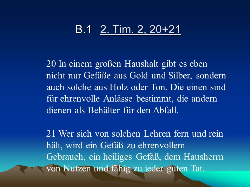 B.12. Tim. 2, 20+21 20 In einem großen Haushalt gibt es eben nicht nur Gefäße aus Gold und Silber, sondern auch solche aus Holz oder Ton. Die einen si
