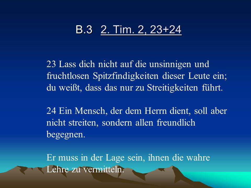 B.32. Tim. 2, 23+24 23 Lass dich nicht auf die unsinnigen und fruchtlosen Spitzfindigkeiten dieser Leute ein; du weißt, dass das nur zu Streitigkeiten