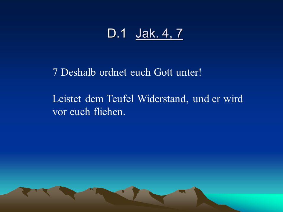 D.1Jak. 4, 7 7 Deshalb ordnet euch Gott unter! Leistet dem Teufel Widerstand, und er wird vor euch fliehen.