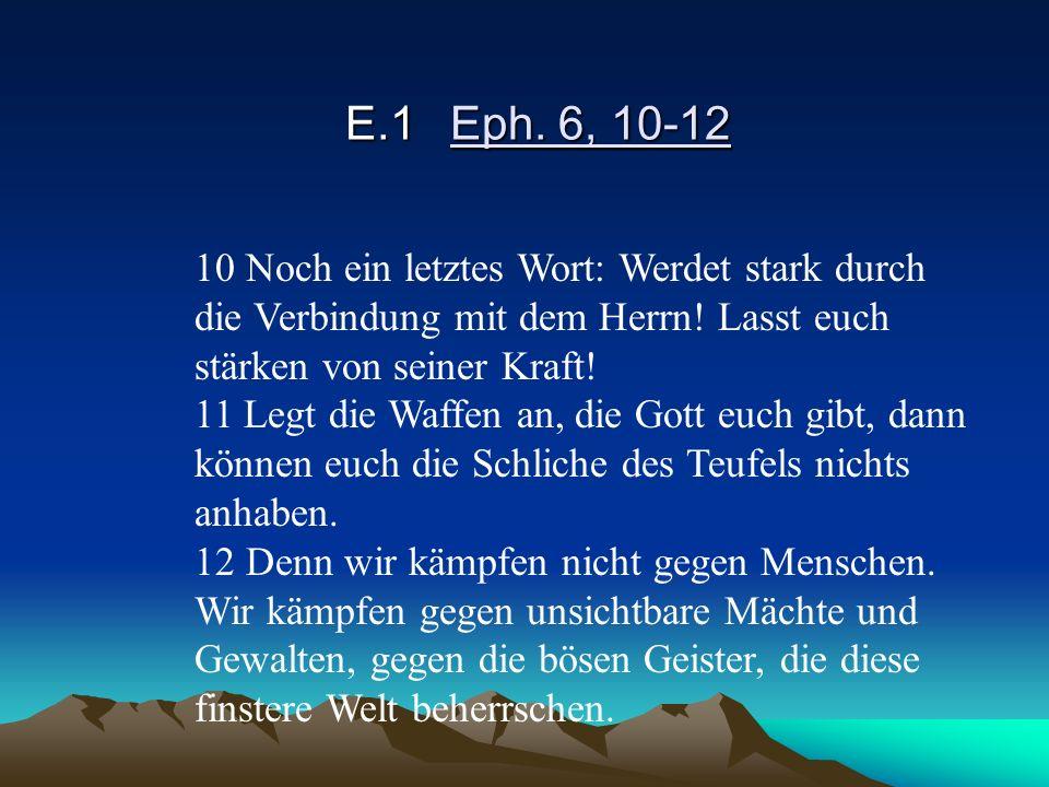 E.1Eph. 6, 10-12 10 Noch ein letztes Wort: Werdet stark durch die Verbindung mit dem Herrn! Lasst euch stärken von seiner Kraft! 11 Legt die Waffen an