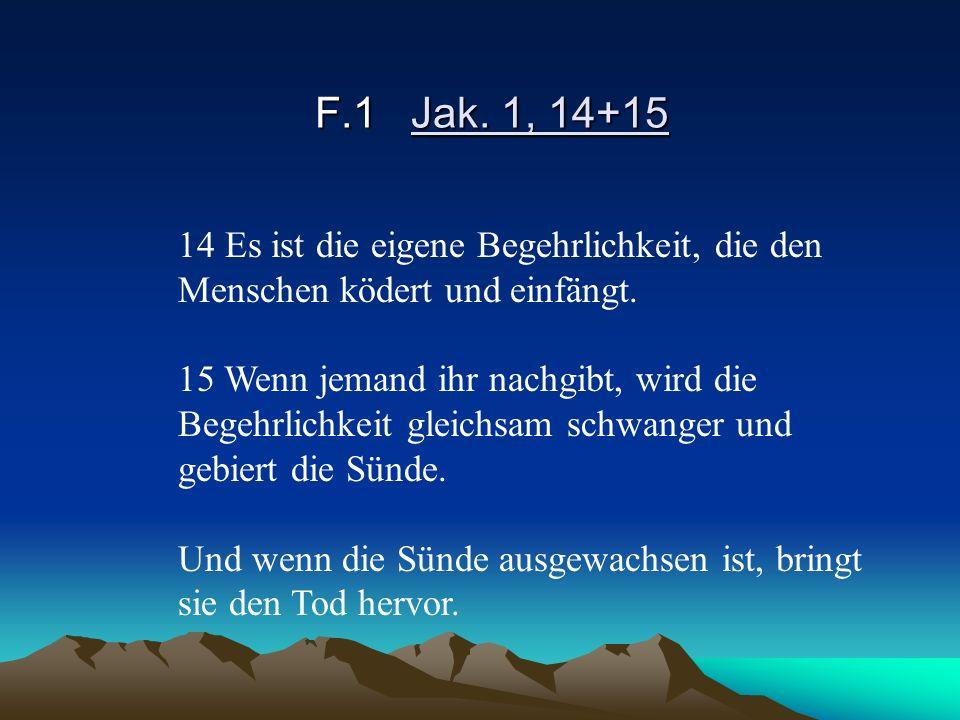 F.1Jak. 1, 14+15 14 Es ist die eigene Begehrlichkeit, die den Menschen ködert und einfängt. 15 Wenn jemand ihr nachgibt, wird die Begehrlichkeit gleic