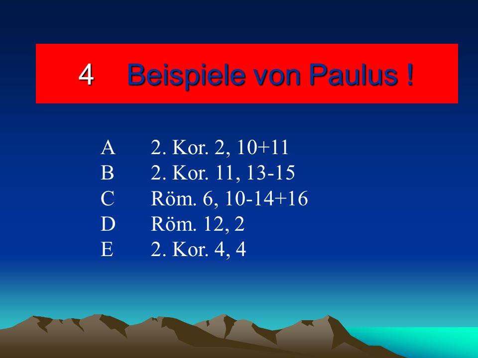 4Beispiele von Paulus ! A2. Kor. 2, 10+11 B2. Kor. 11, 13-15 C Röm. 6, 10-14+16 DRöm. 12, 2 E2. Kor. 4, 4