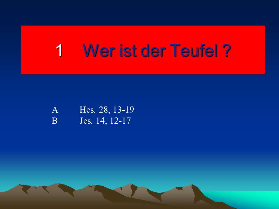 1Wer ist der Teufel ? AHes. 28, 13-19 BJes. 14, 12-17