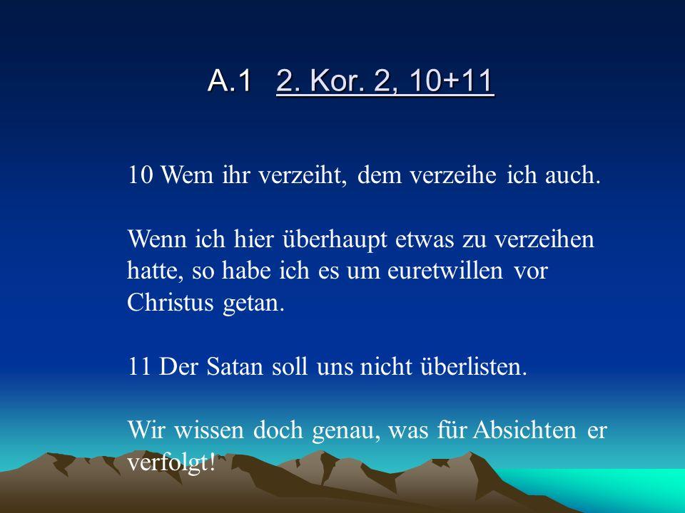 A.12. Kor. 2, 10+11 10 Wem ihr verzeiht, dem verzeihe ich auch. Wenn ich hier überhaupt etwas zu verzeihen hatte, so habe ich es um euretwillen vor Ch