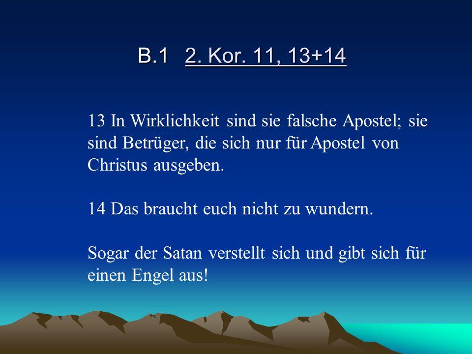 B.12. Kor. 11, 13+14 13 In Wirklichkeit sind sie falsche Apostel; sie sind Betrüger, die sich nur für Apostel von Christus ausgeben. 14 Das braucht eu