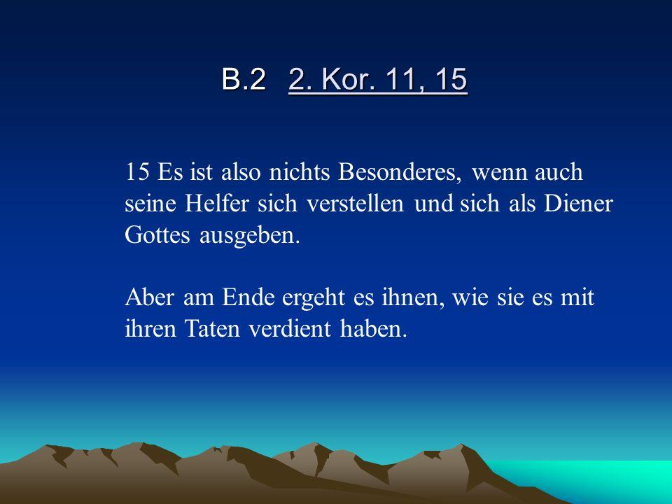 B.22. Kor. 11, 15 15 Es ist also nichts Besonderes, wenn auch seine Helfer sich verstellen und sich als Diener Gottes ausgeben. Aber am Ende ergeht es