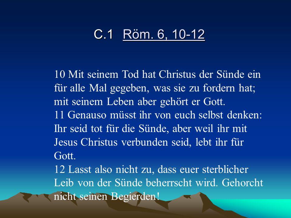 C.1Röm. 6, 10-12 10 Mit seinem Tod hat Christus der Sünde ein für alle Mal gegeben, was sie zu fordern hat; mit seinem Leben aber gehört er Gott. 11 G