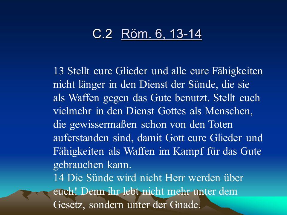 C.2Röm. 6, 13-14 13 Stellt eure Glieder und alle eure Fähigkeiten nicht länger in den Dienst der Sünde, die sie als Waffen gegen das Gute benutzt. Ste