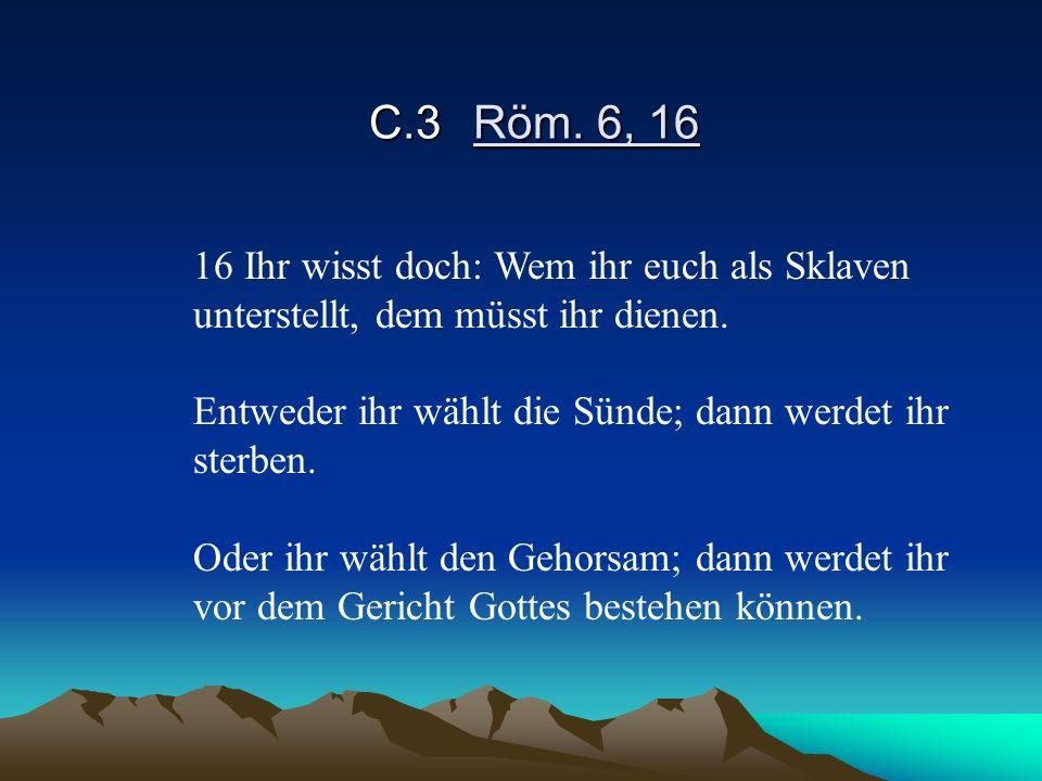 C.3Röm. 6, 16 16 Ihr wisst doch: Wem ihr euch als Sklaven unterstellt, dem müsst ihr dienen. Entweder ihr wählt die Sünde; dann werdet ihr sterben. Od