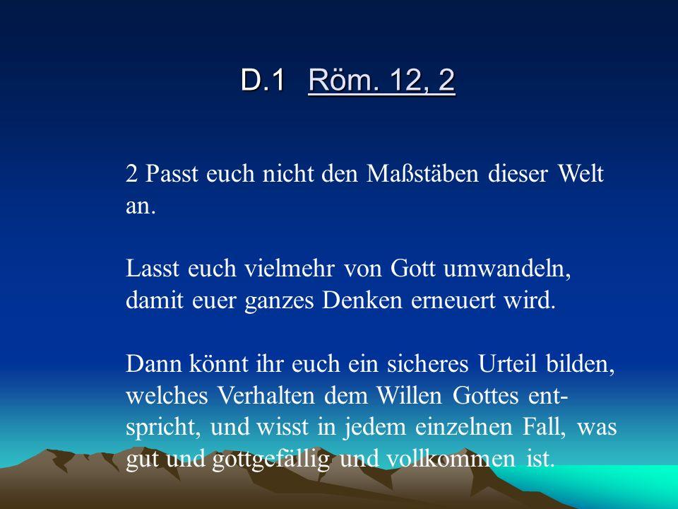 D.1Röm. 12, 2 2 Passt euch nicht den Maßstäben dieser Welt an. Lasst euch vielmehr von Gott umwandeln, damit euer ganzes Denken erneuert wird. Dann kö