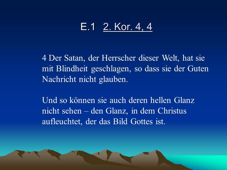 E.12. Kor. 4, 4 4 Der Satan, der Herrscher dieser Welt, hat sie mit Blindheit geschlagen, so dass sie der Guten Nachricht nicht glauben. Und so können