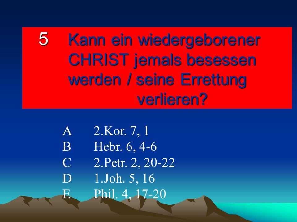 5 Kann ein wiedergeborener CHRIST jemals besessen werden / seine Errettung verlieren? A2.Kor. 7, 1 BHebr. 6, 4-6 C 2.Petr. 2, 20-22 D1.Joh. 5, 16 EPhi