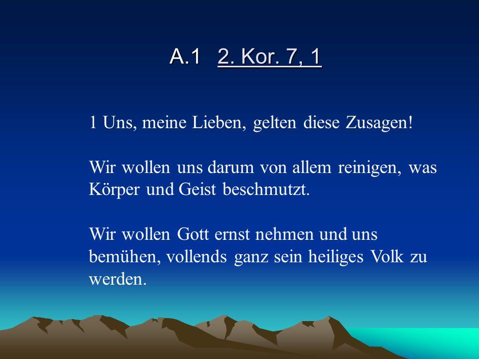 A.12. Kor. 7, 1 1 Uns, meine Lieben, gelten diese Zusagen! Wir wollen uns darum von allem reinigen, was Körper und Geist beschmutzt. Wir wollen Gott e