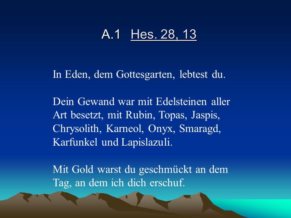 A.1Hes. 28, 13 In Eden, dem Gottesgarten, lebtest du. Dein Gewand war mit Edelsteinen aller Art besetzt, mit Rubin, Topas, Jaspis, Chrysolith, Karneol