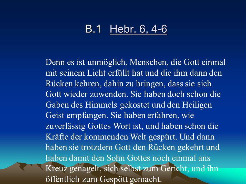 B.1Hebr. 6, 4-6 Denn es ist unmöglich, Menschen, die Gott einmal mit seinem Licht erfüllt hat und die ihm dann den Rücken kehren, dahin zu bringen, da