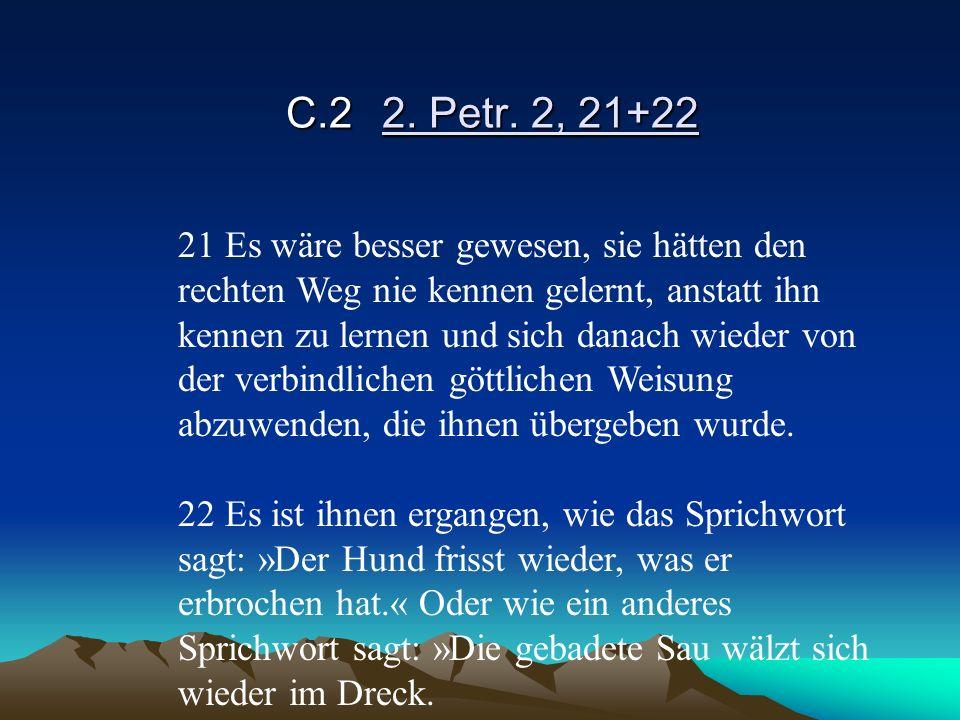 C.22. Petr. 2, 21+22 21 Es wäre besser gewesen, sie hätten den rechten Weg nie kennen gelernt, anstatt ihn kennen zu lernen und sich danach wieder von