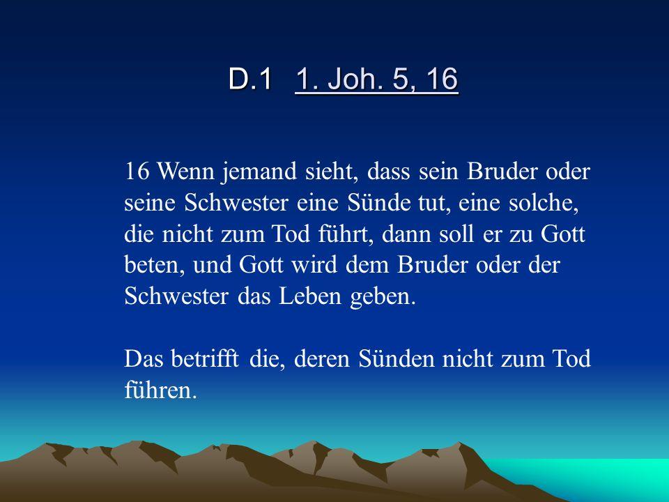 D.11. Joh. 5, 16 16 Wenn jemand sieht, dass sein Bruder oder seine Schwester eine Sünde tut, eine solche, die nicht zum Tod führt, dann soll er zu Got