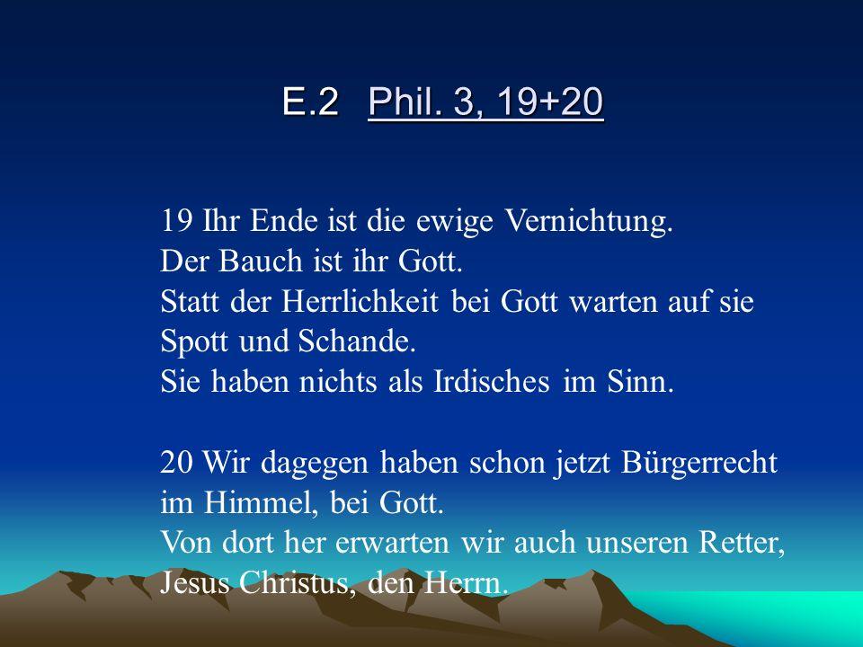 E.2Phil. 3, 19+20 19 Ihr Ende ist die ewige Vernichtung. Der Bauch ist ihr Gott. Statt der Herrlichkeit bei Gott warten auf sie Spott und Schande. Sie