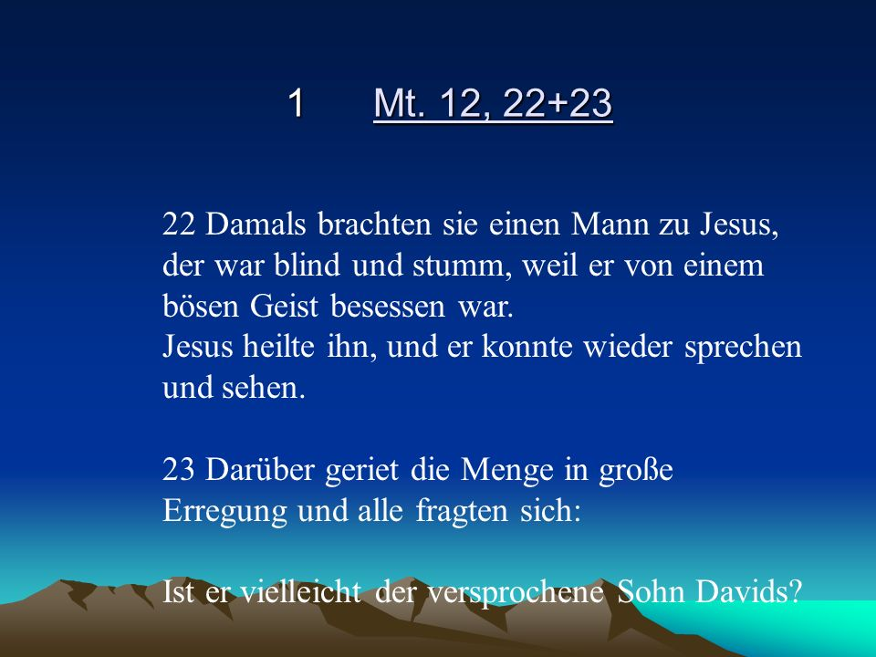 1Mt. 12, 22+23 22 Damals brachten sie einen Mann zu Jesus, der war blind und stumm, weil er von einem bösen Geist besessen war. Jesus heilte ihn, und