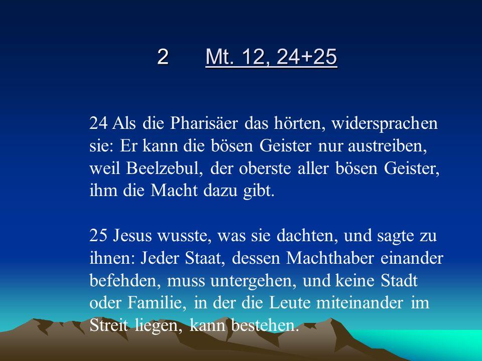 2Mt. 12, 24+25 24 Als die Pharisäer das hörten, widersprachen sie: Er kann die bösen Geister nur austreiben, weil Beelzebul, der oberste aller bösen G