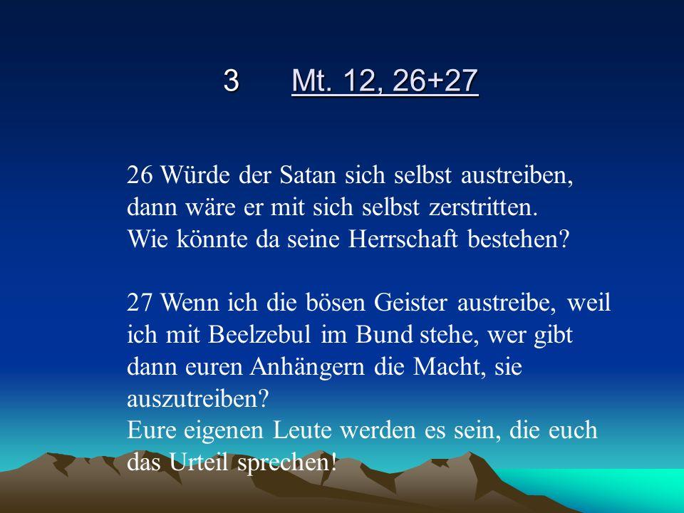 3Mt. 12, 26+27 26 Würde der Satan sich selbst austreiben, dann wäre er mit sich selbst zerstritten. Wie könnte da seine Herrschaft bestehen? 27 Wenn i