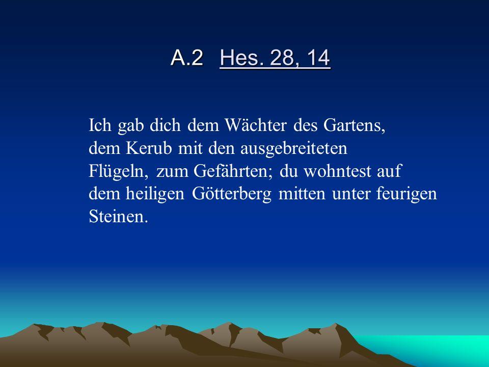 A.2Hes. 28, 14 Ich gab dich dem Wächter des Gartens, dem Kerub mit den ausgebreiteten Flügeln, zum Gefährten; du wohntest auf dem heiligen Götterberg
