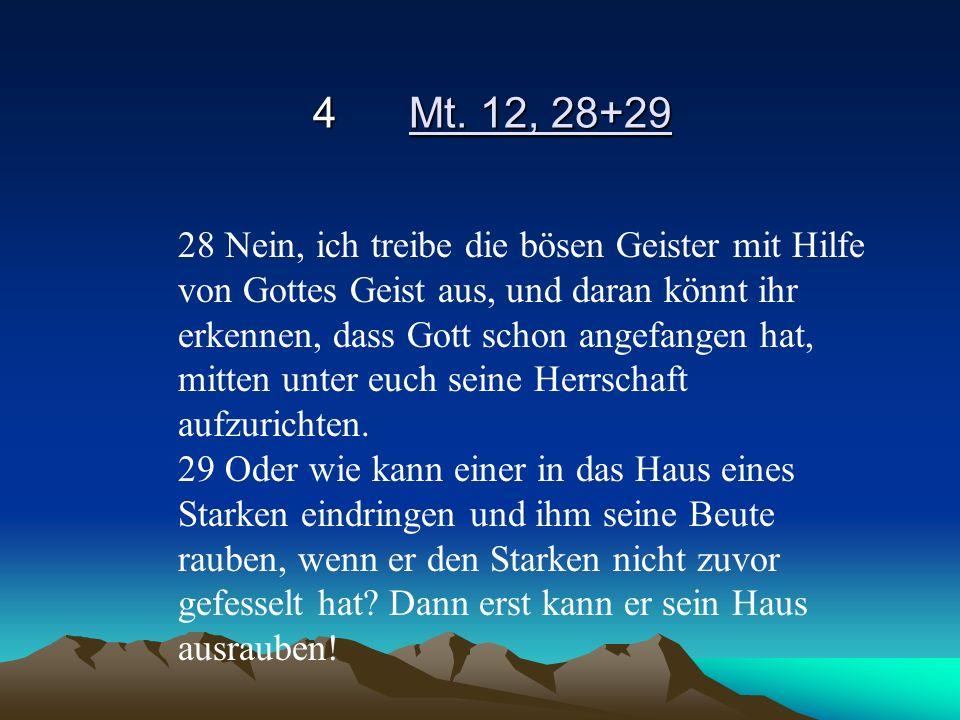4Mt. 12, 28+29 28 Nein, ich treibe die bösen Geister mit Hilfe von Gottes Geist aus, und daran könnt ihr erkennen, dass Gott schon angefangen hat, mit