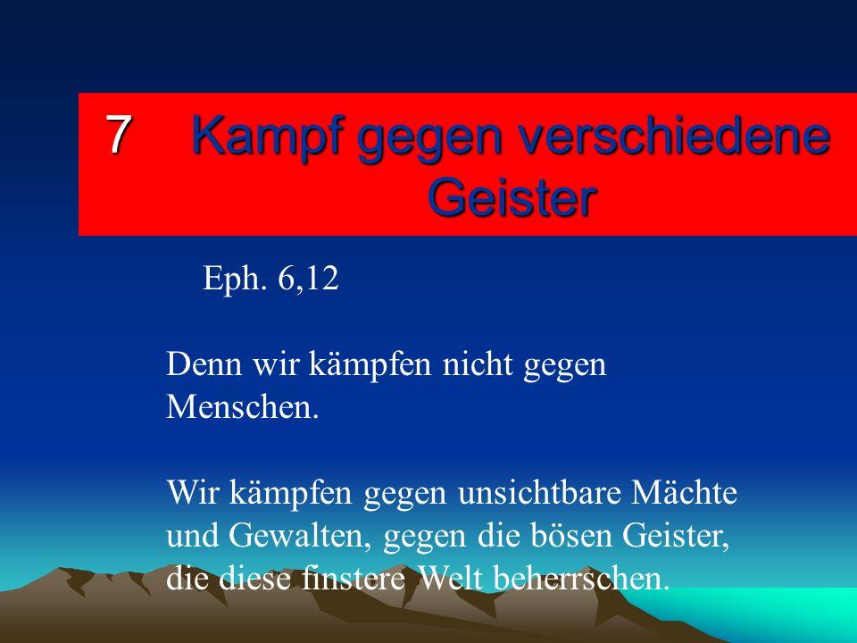 7Kampf gegen verschiedene Geister Eph. 6,12 Denn wir kämpfen nicht gegen Menschen. Wir kämpfen gegen unsichtbare Mächte und Gewalten, gegen die bösen