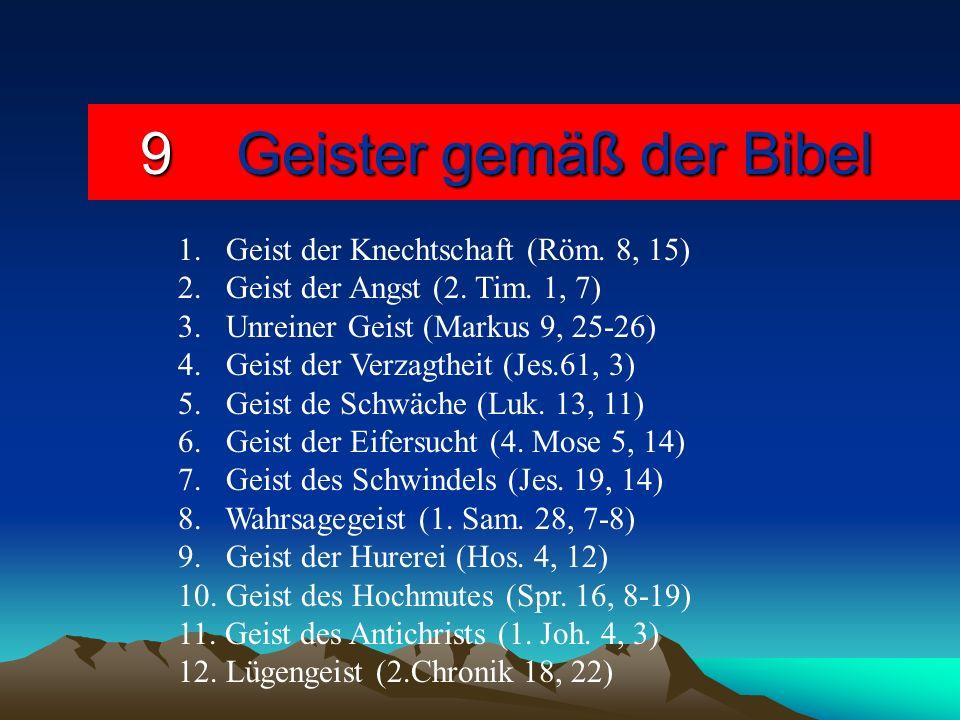 9Geister gemäß der Bibel 1. Geist der Knechtschaft (Röm. 8, 15) 2. Geist der Angst (2. Tim. 1, 7) 3. Unreiner Geist (Markus 9, 25-26) 4. Geist der Ver
