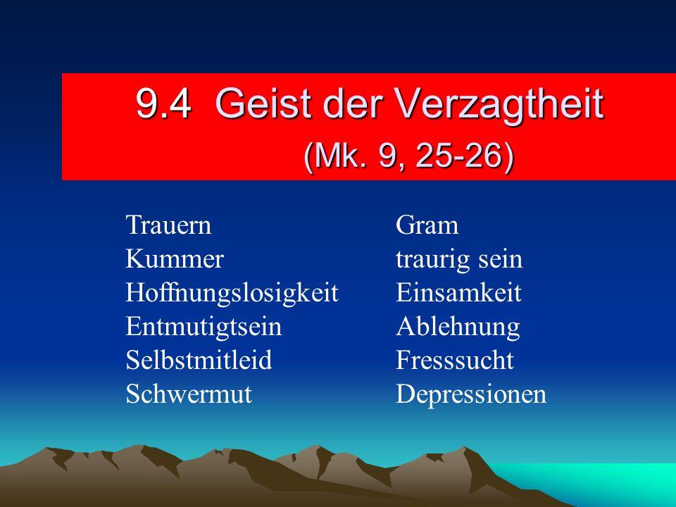 9.4 Geist der Verzagtheit (Mk. 9, 25-26) TrauernGram Kummertraurig sein HoffnungslosigkeitEinsamkeit EntmutigtseinAblehnung SelbstmitleidFresssucht Sc