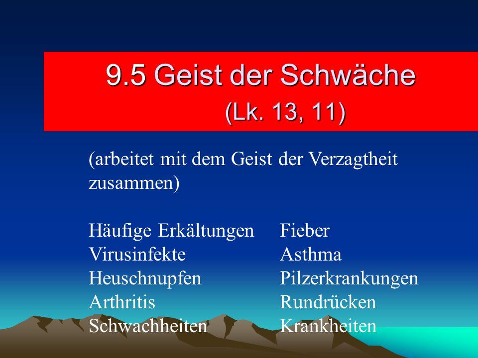9.5Geist der Schwäche (Lk. 13, 11) (arbeitet mit dem Geist der Verzagtheit zusammen) Häufige ErkältungenFieber VirusinfekteAsthma HeuschnupfenPilzerkr
