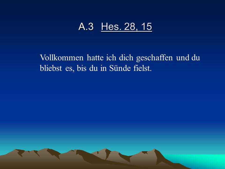 A.3Hes. 28, 15 Vollkommen hatte ich dich geschaffen und du bliebst es, bis du in Sünde fielst.