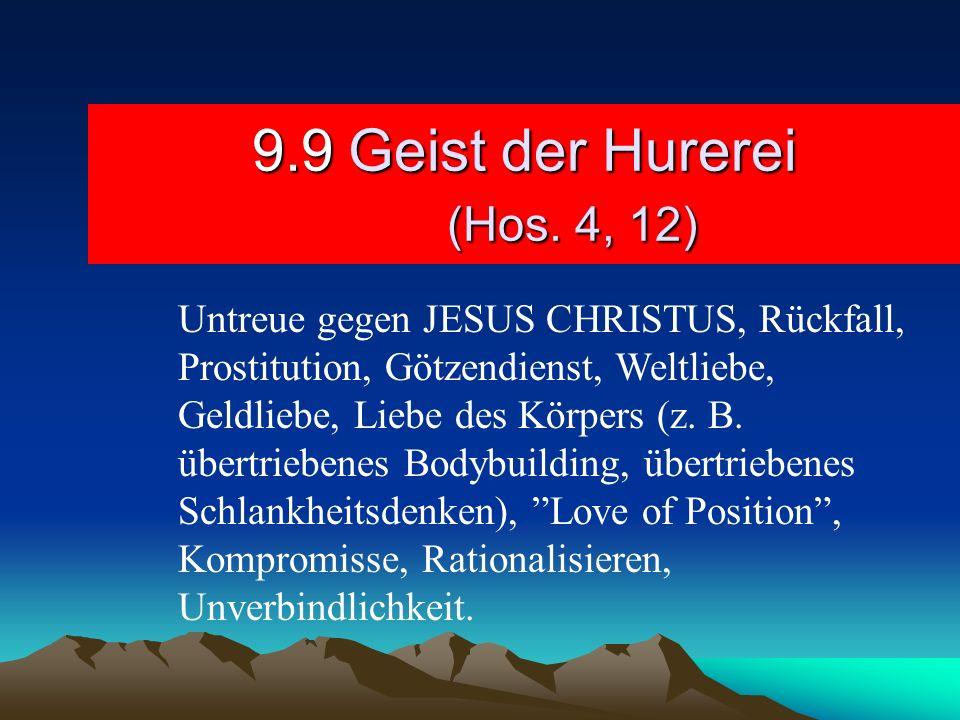 9.9Geist der Hurerei (Hos. 4, 12) Untreue gegen JESUS CHRISTUS, Rückfall, Prostitution, Götzendienst, Weltliebe, Geldliebe, Liebe des Körpers (z. B. ü