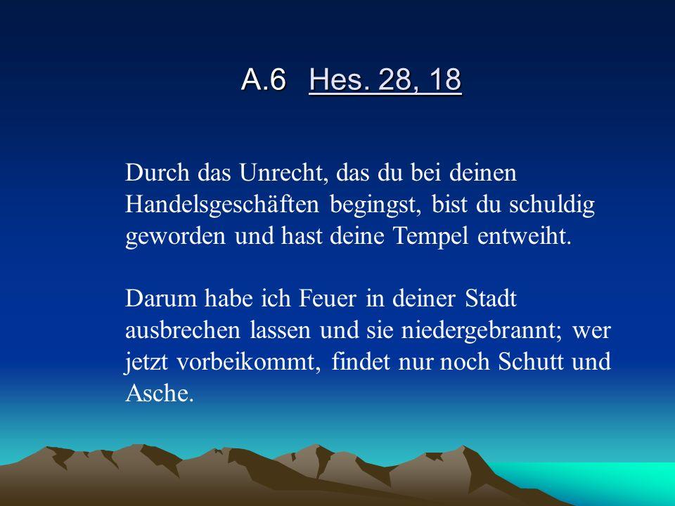 A.6Hes. 28, 18 Durch das Unrecht, das du bei deinen Handelsgeschäften begingst, bist du schuldig geworden und hast deine Tempel entweiht. Darum habe i