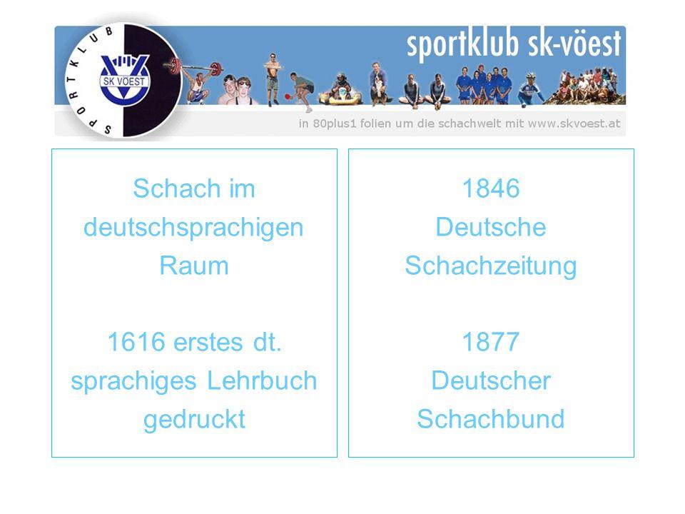 Schach im deutschsprachigen Raum 1616 erstes dt. sprachiges Lehrbuch gedruckt 1846 Deutsche Schachzeitung 1877 Deutscher Schachbund