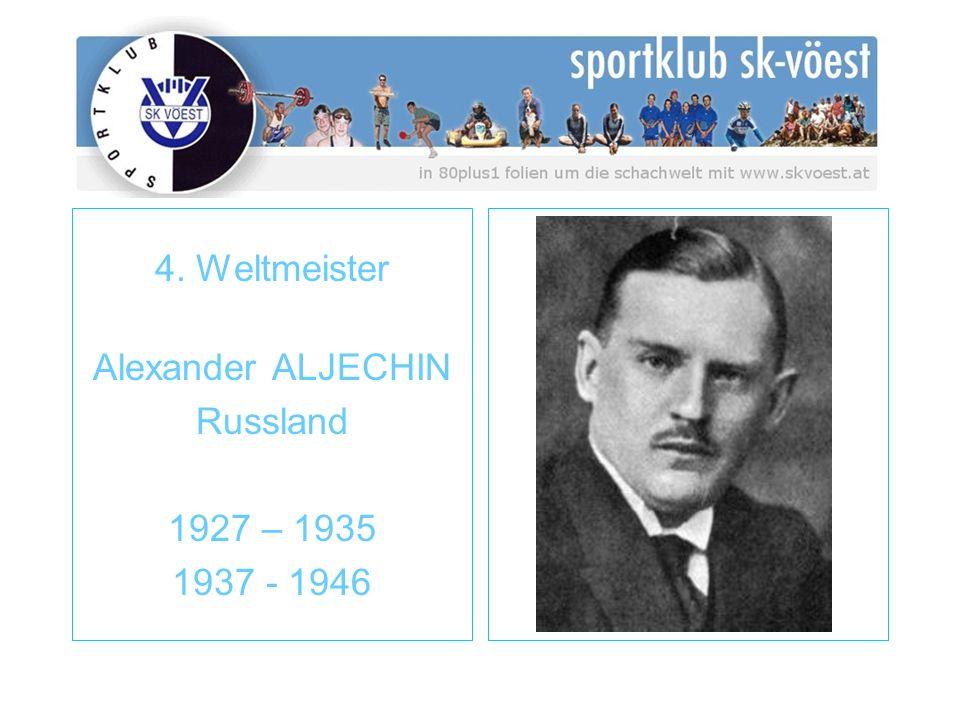 4. Weltmeister Alexander ALJECHIN Russland 1927 – 1935 1937 - 1946