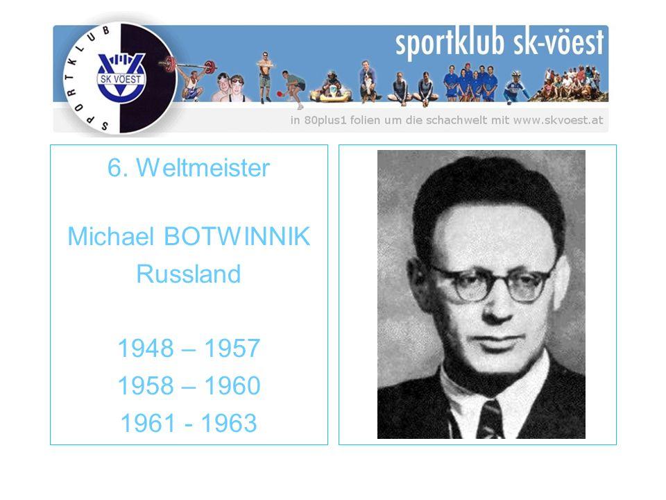 6. Weltmeister Michael BOTWINNIK Russland 1948 – 1957 1958 – 1960 1961 - 1963