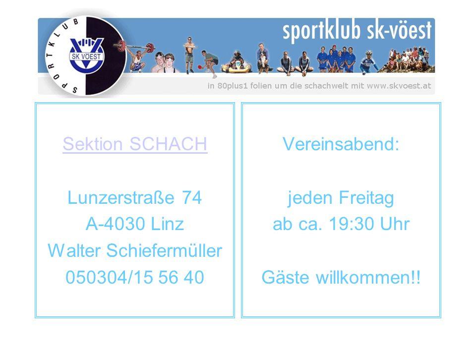 Sektion SCHACH Lunzerstraße 74 A-4030 Linz Walter Schiefermüller 050304/15 56 40 Vereinsabend: jeden Freitag ab ca. 19:30 Uhr Gäste willkommen!!