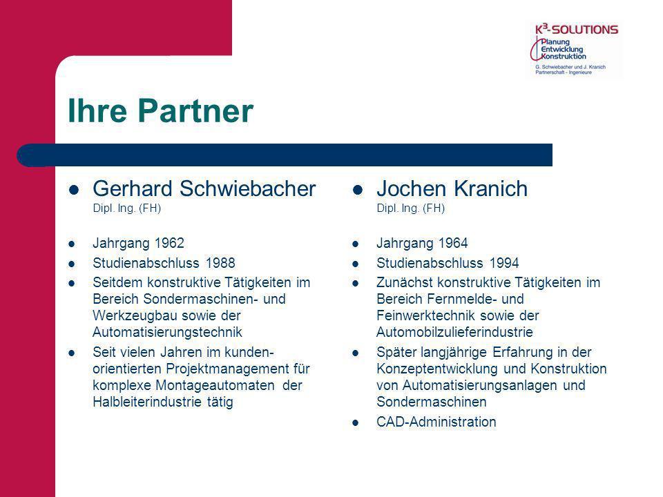 Ihre Partner Gerhard Schwiebacher Dipl. Ing. (FH) Jahrgang 1962 Studienabschluss 1988 Seitdem konstruktive Tätigkeiten im Bereich Sondermaschinen- und