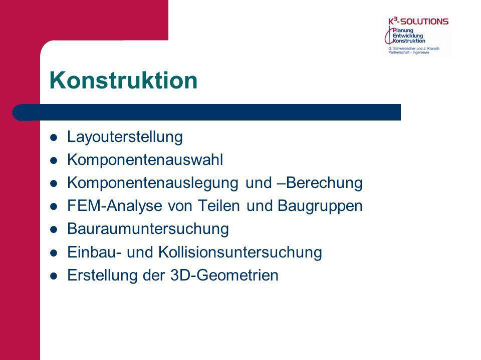 Konstruktion Layouterstellung Komponentenauswahl Komponentenauslegung und –Berechung FEM-Analyse von Teilen und Baugruppen Bauraumuntersuchung Einbau-