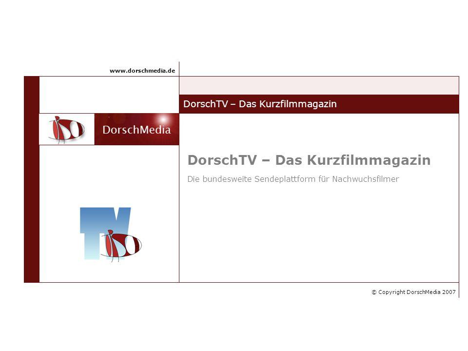 DorschTV – Das Kurzfilmmagazin © Copyright DorschMedia 2007 www.dorschmedia.de DorschTV – Das Kurzfilmmagazin Die bundesweite Sendeplattform für Nachwuchsfilmer
