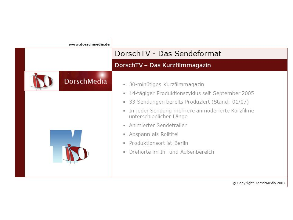 DorschTV - Das Sendeformat DorschTV – Das Kurzfilmmagazin www.dorschmedia.de 30-minütiges Kurzfilmmagazin 14-tägiger Produktionszyklus seit September 2005 33 Sendungen bereits Produziert (Stand: 01/07) In jeder Sendung mehrere anmoderierte Kurzfilme unterschiedlicher Länge Animierter Sendetrailer Abspann als Rolltitel Produktionsort ist Berlin Drehorte im In- und Außenbereich © Copyright DorschMedia 2007