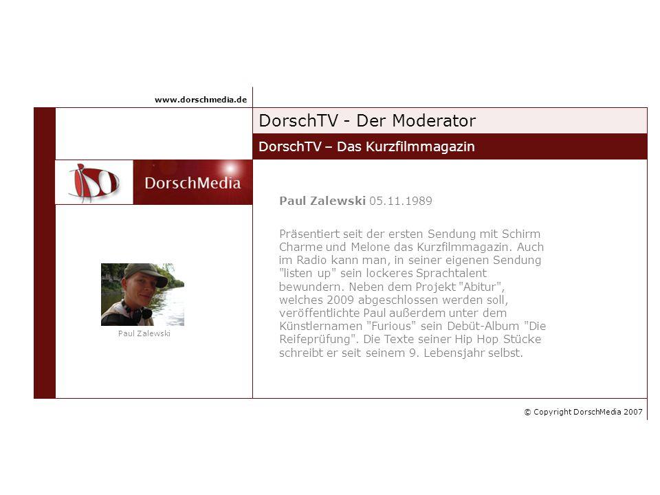 DorschTV - Der Moderator DorschTV – Das Kurzfilmmagazin www.dorschmedia.de Paul Zalewski 05.11.1989 Präsentiert seit der ersten Sendung mit Schirm Charme und Melone das Kurzfilmmagazin.